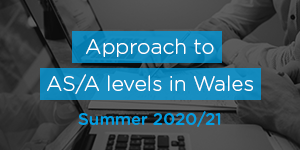 Approach to AS/A levels in Wales - Summer 2020/21
